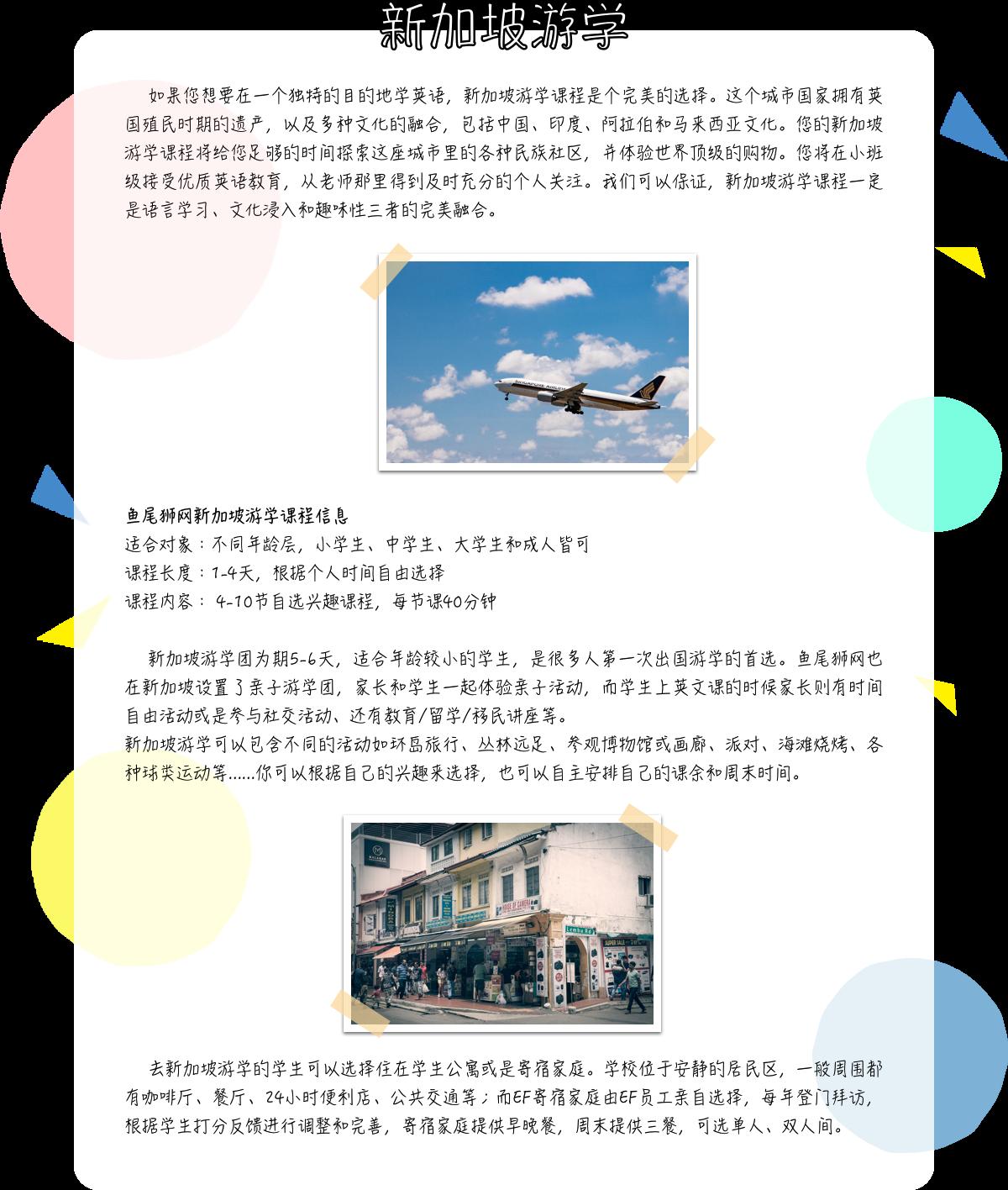 如果您想要在一个独特的目的地学英语,新加坡游学课程是个完美的选择。         这个城市国家拥有英国殖民时期的遗产,以及多种文化的融合,包括中国、印度、阿拉伯和马来西亚文化。         您的新加坡游学课程将给您足够的时间探索这座城市里的各种民族社区,并体验世界顶级的购物。您将在小班级接受优质英语教育,从老师那里得到及时充分的个人关注。         我们可以保证,新加坡游学课程一定是语言学习、文化浸入和趣味性三者的完美融合。         鱼尾狮网新加坡游学课程信息         适合对象:不同年龄层,小学生、中学生、大学生和成人皆可课程长度:1-4天,根据个人时间自由选择课程内容: 4-10节自选兴趣课程,每节课40分钟         新加坡游学团为期5-6天,适合年龄较小的学生,是很多人第一次出国游学的首选。鱼尾狮网也在新加坡设置了亲子游学团,家长和学生一起体验亲子活动,而学生上英文课的时候家长则有时间自由活动或是参与社交活动、         教育/留学/移民讲座等。         新加坡游学可以包含不同的活动如环岛旅行、丛林远足、参观博物馆或画廊、派对、海滩烧烤、各种球类运动等......你可以根据自己的兴趣来选择,也可以自主安排自己的课余和周末时间。         去新加坡游学的学生可以选择住在学生公寓或是寄宿家庭。学校位于安静的居民区,一般周围都有咖啡厅、餐厅、24小时便利店、公共交通等;而EF寄宿家庭由EF员工亲自选择,每年登门拜访,根据学生打分反馈进行调整和完善,         寄宿家庭提供早晚餐,周末提供三餐,可选单人、双人间。